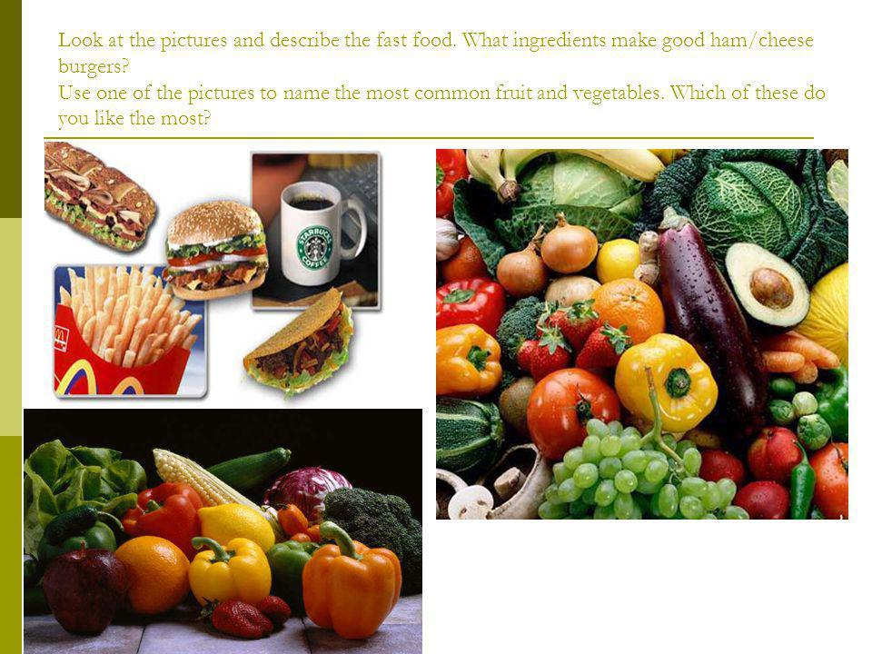 Look at the pictures and describe the fast food.What ingredients make good ham/cheese burgers.
