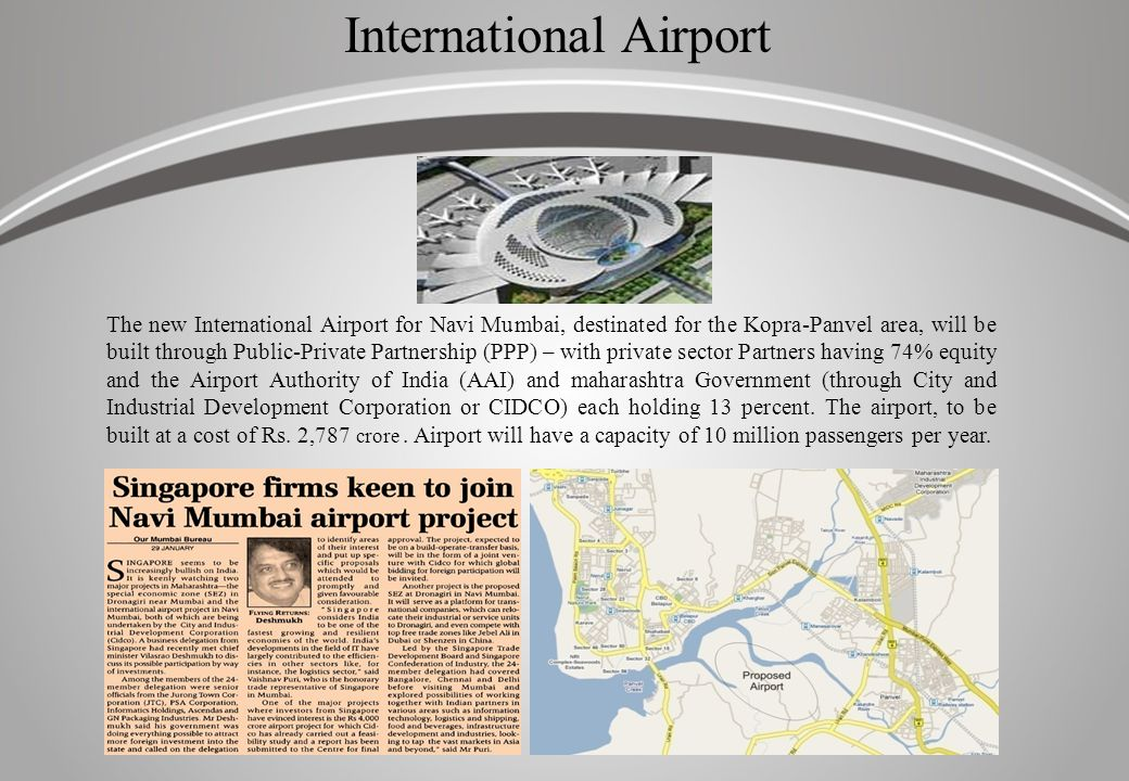 International Airport The new International Airport for Navi Mumbai, destinated for the Kopra-Panvel area, will be built through Public-Private Partnership (PPP) – with private sector Partners having 74% equity and the Airport Authority of India (AAI) and maharashtra Government (through City and Industrial Development Corporation or CIDCO) each holding 13 percent.