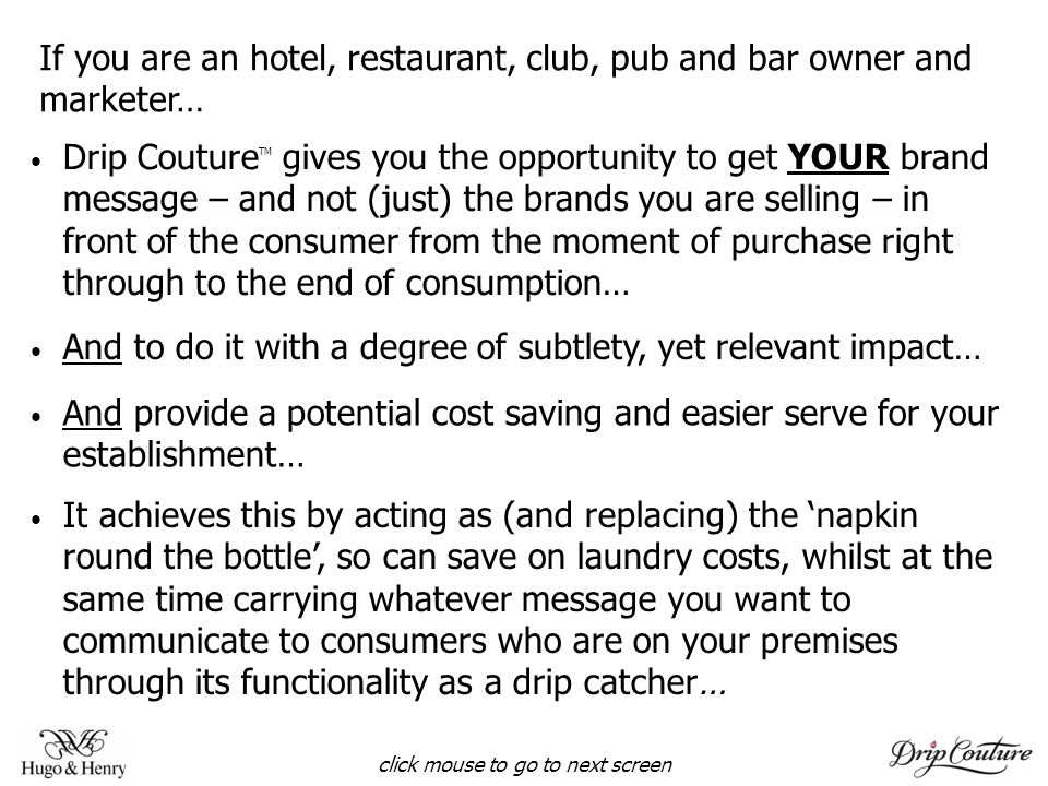 If you are an hotel, restaurant, club, pub and bar owner and marketer… And to do it with a degree of subtlety, yet relevant impact… click mouse to go to next screen It achieves this by acting as (and replacing) the napkin round the bottle, so can save on laundry costs, whilst at the same time carrying whatever message you want to communicate to consumers who are on your premises through its functionality as a drip catcher… Drip Couture TM gives you the opportunity to get YOUR brand message – and not (just) the brands you are selling – in front of the consumer from the moment of purchase right through to the end of consumption… And provide a potential cost saving and easier serve for your establishment…
