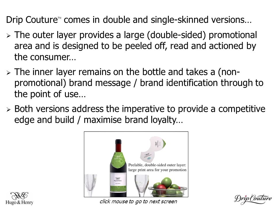 Drip Couture TM comes in double and single-skinned versions… The outer layer provides a large (double-sided) promotional area and is designed to be peeled off, read and actioned by the consumer… The inner layer remains on the bottle and takes a (non- promotional) brand message / brand identification through to the point of use… Both versions address the imperative to provide a competitive edge and build / maximise brand loyalty… click mouse to go to next screen