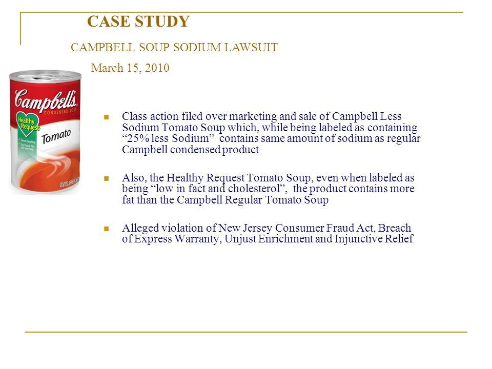 CASE STUDY Class action filed over marketing and sale of Campbell Less Sodium Tomato Soup which, while being labeled as containing 25% less Sodium contains same amount of sodium as regular Campbell condensed product Also, the Healthy Request Tomato Soup, even when labeled as being low in fact and cholesterol, the product contains more fat than the Campbell Regular Tomato Soup Alleged violation of New Jersey Consumer Fraud Act, Breach of Express Warranty, Unjust Enrichment and Injunctive Relief March 15, 2010 CAMPBELL SOUP SODIUM LAWSUIT