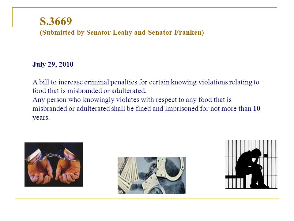 S.3669 (Submitted by Senator Leahy and Senator Franken) July 29, 2010 A bill to increase criminal penalties for certain knowing violations relating to food that is misbranded or adulterated.