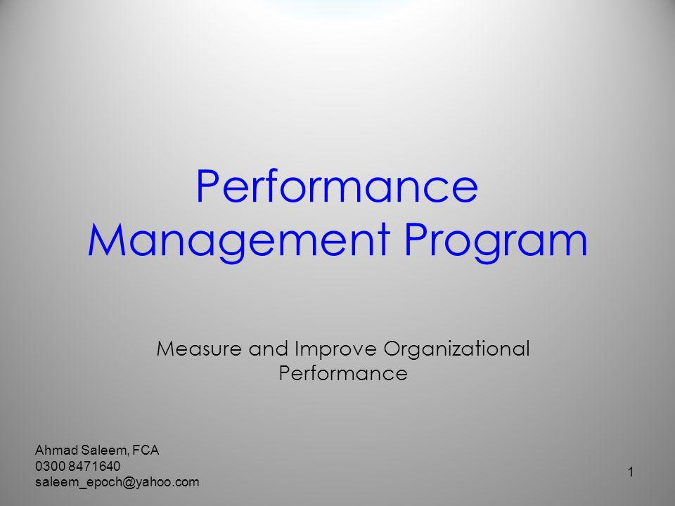 Performance Management Program Measure and Improve Organizational Performance 1 Ahmad Saleem, FCA 0300 8471640 saleem_epoch@yahoo.com
