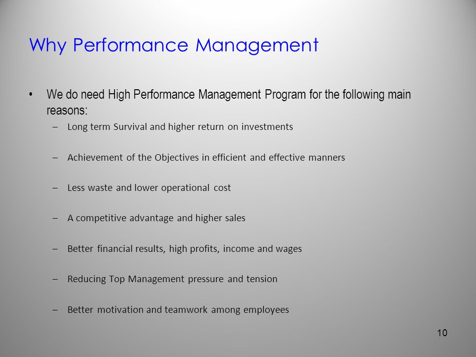 Why Performance Management We do need High Performance Management Program for the following main reasons: –Long term Survival and higher return on inv