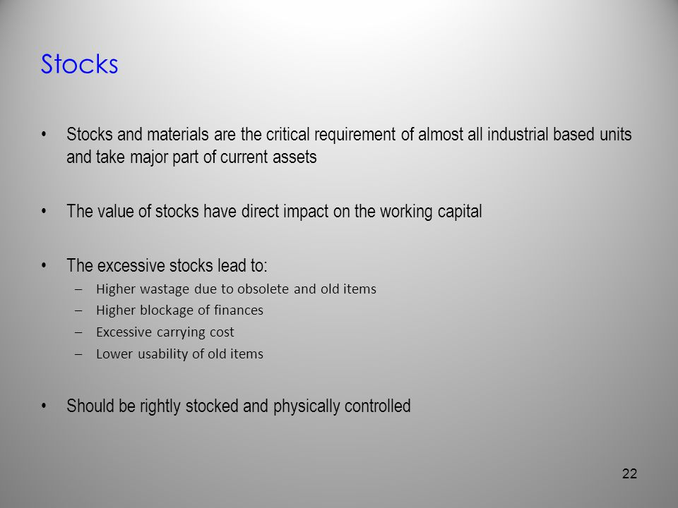 Stocks Stocks and materials are the critical requirement of almost all industrial based units and take major part of current assets The value of stock