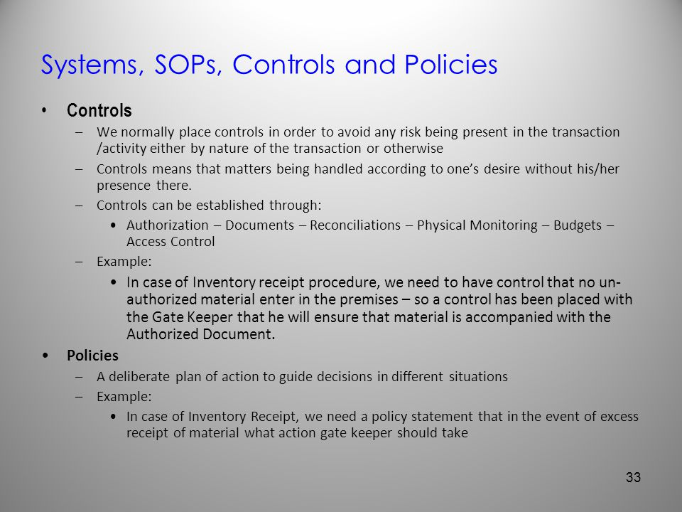 Systems, SOPs, Controls and Policies Controls –We normally place controls in order to avoid any risk being present in the transaction /activity either