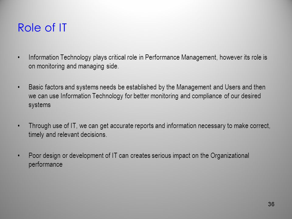 Role of IT Information Technology plays critical role in Performance Management, however its role is on monitoring and managing side. Basic factors an