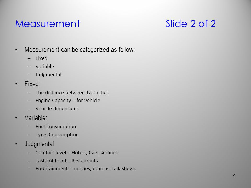 MeasurementSlide 2 of 2 Measurement can be categorized as follow: –Fixed –Variable –Judgmental Fixed: –The distance between two cities –Engine Capacit