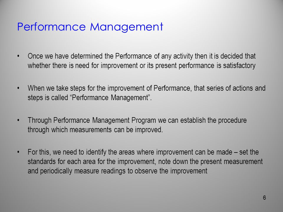 Performance Management Once we have determined the Performance of any activity then it is decided that whether there is need for improvement or its pr