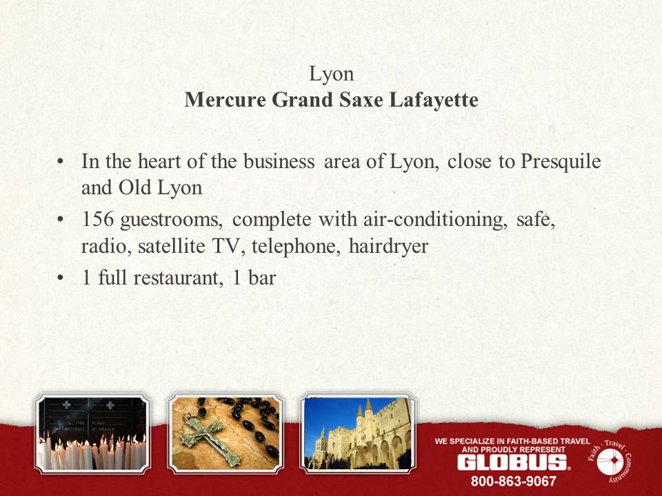 Lyon Mercure Grand Saxe Lafayette In the heart of the business area of Lyon, close to Presquile and Old Lyon 156 guestrooms, complete with air-conditioning, safe, radio, satellite TV, telephone, hairdryer 1 full restaurant, 1 bar