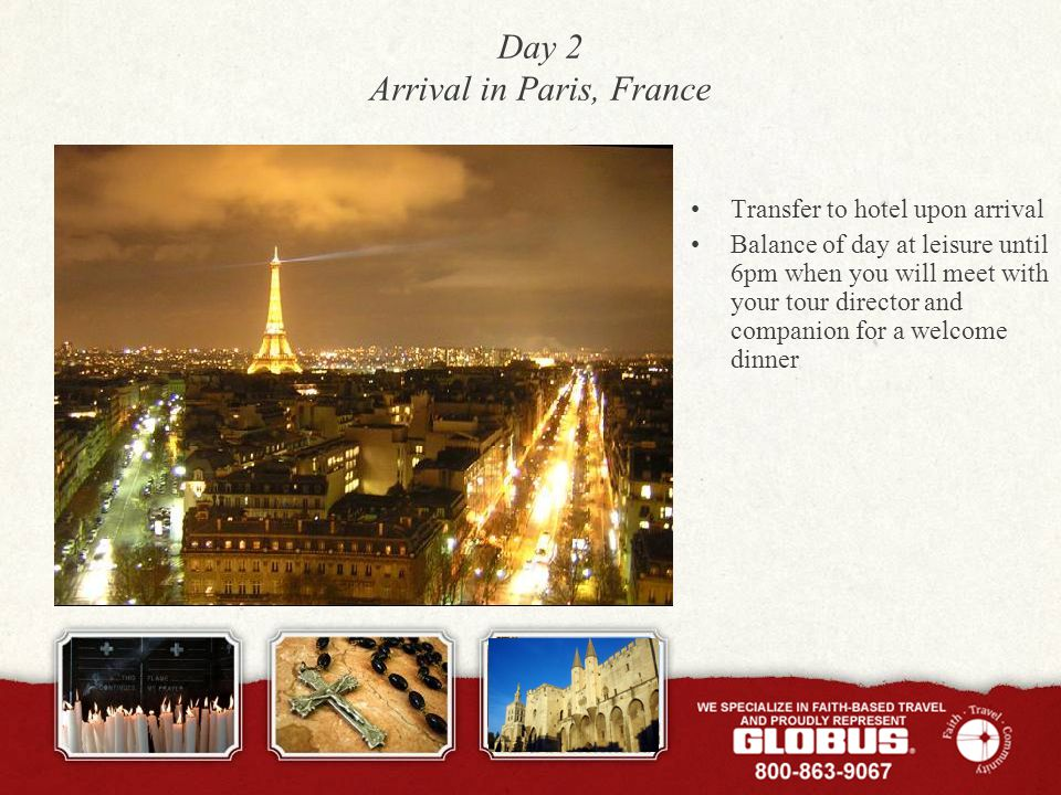 Day 2 Arrival in Paris, France Transfer to hotel upon arrival Balance of day at leisure until 6pm when you will meet with your tour director and companion for a welcome dinner