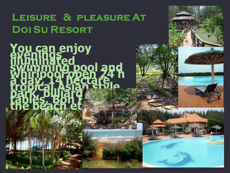Leisure & pleasure At Doi Su Resort You can enjoy evenings illuminated swimming pool and whirlpool open 24 h a day, 14 hectare tropical Asian style park, billiards tables, Bon Fire on the beach etc.