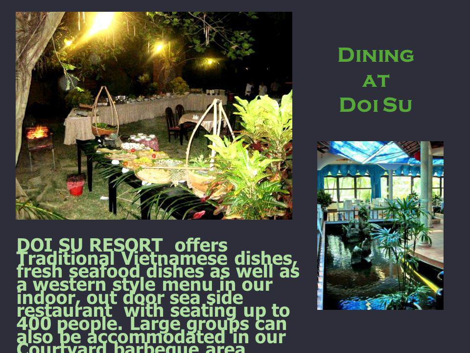 Dining at Doi Su DOI SU RESORT offers Traditional Vietnamese dishes, fresh seafood dishes as well as a western style menu in our indoor, out door sea side restaurant with seating up to 400 people.