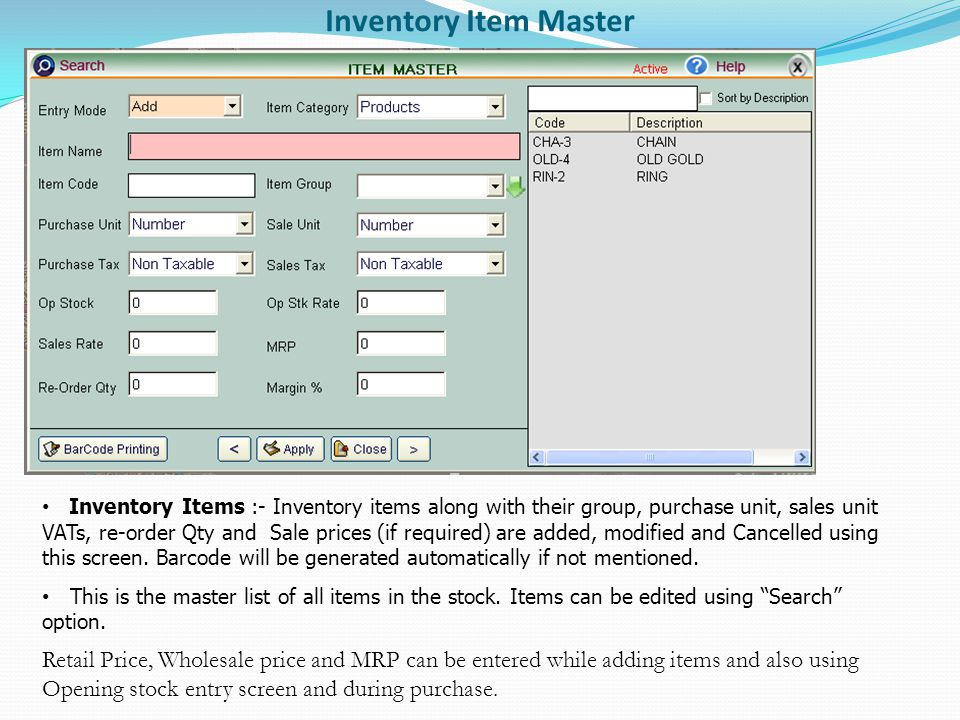 Inventory Item Master Inventory Items :- Inventory items along with their group, purchase unit, sales unit VATs, re-order Qty and Sale prices (if required) are added, modified and Cancelled using this screen.