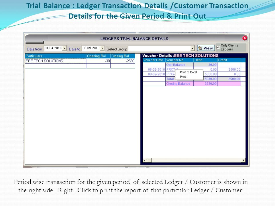 Trial Balance : Ledger Transaction Details /Customer Transaction Details for the Given Period & Print Out Period wise transaction for the given period of selected Ledger / Customer is shown in the right side.