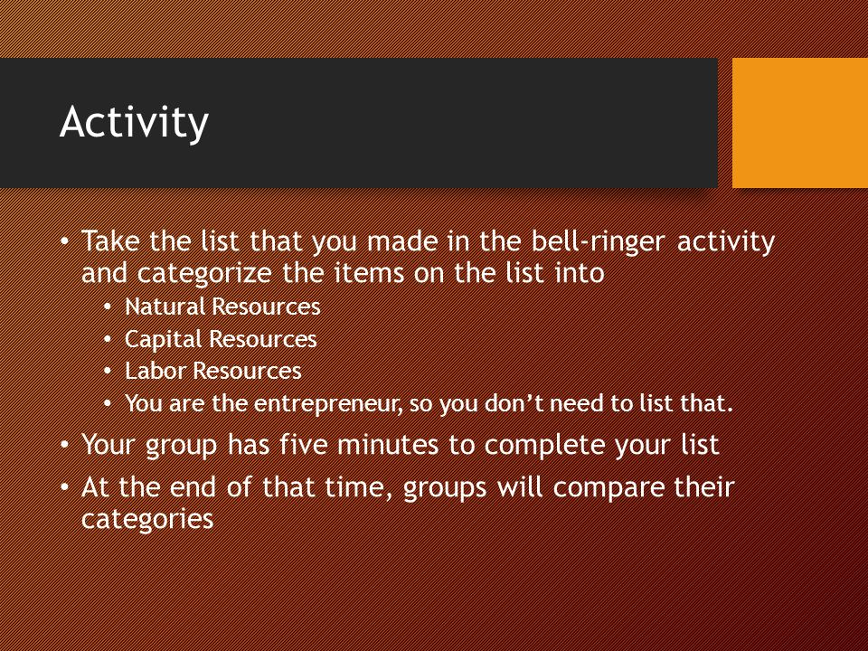 Activity Take the list that you made in the bell-ringer activity and categorize the items on the list into Natural Resources Capital Resources Labor R