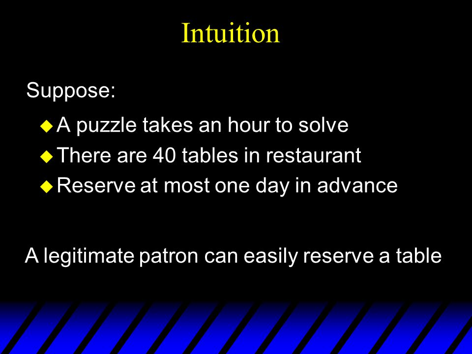 u A puzzle takes an hour to solve u There are 40 tables in restaurant u Reserve at most one day in advance Intuition A legitimate patron can easily reserve a table Suppose: