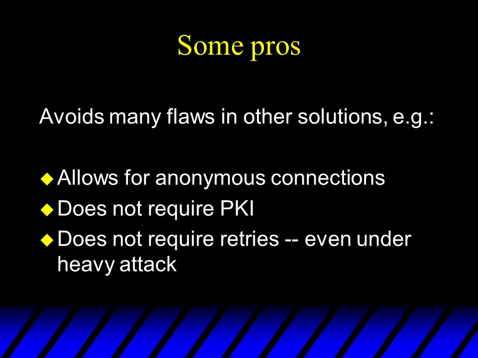 Some pros Avoids many flaws in other solutions, e.g.: u Allows for anonymous connections u Does not require PKI u Does not require retries -- even under heavy attack