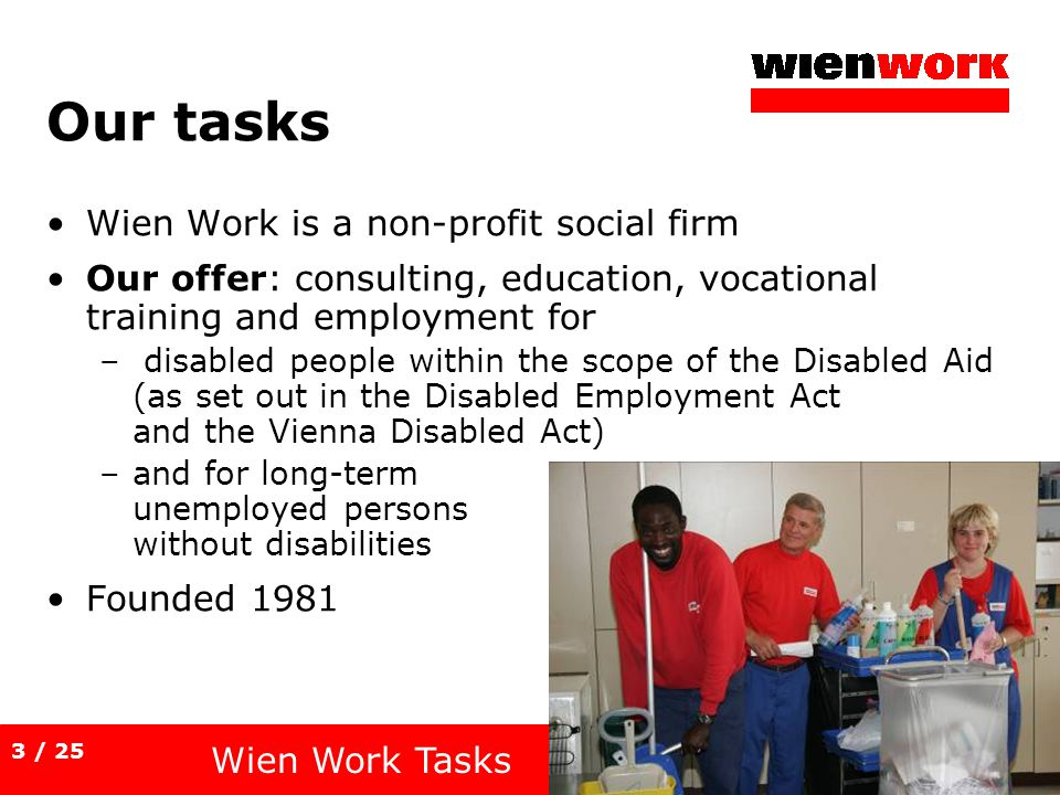 Our tasks Wien Work is a non-profit social firm Our offer: consulting, education, vocational training and employment for – disabled people within the scope of the Disabled Aid (as set out in the Disabled Employment Act and the Vienna Disabled Act) –and for long-term unemployed persons without disabilities Founded 1981 Wien Work Tasks 3 / 25