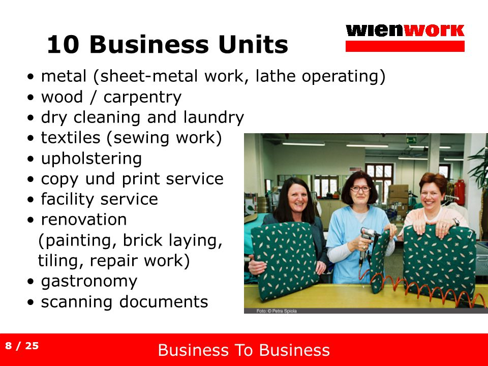 10 Business Units Business To Business metal (sheet-metal work, lathe operating) wood / carpentry dry cleaning and laundry textiles (sewing work) upholstering copy und print service facility service renovation (painting, brick laying, tiling, repair work) gastronomy scanning documents 8 / 25
