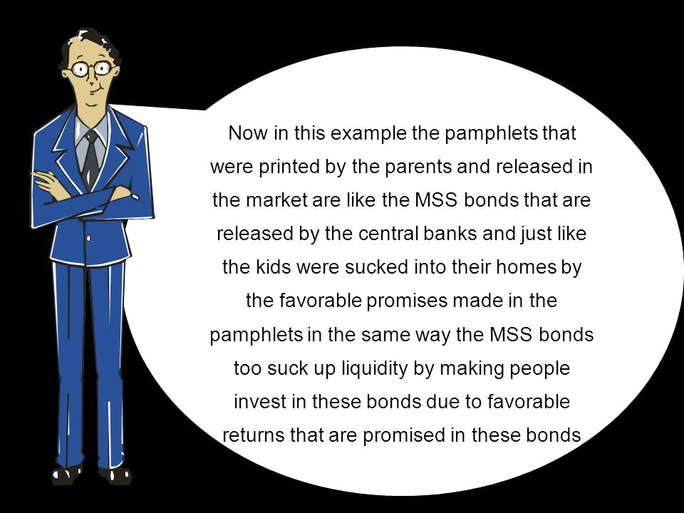 Now in this example the pamphlets that were printed by the parents and released in the market are like the MSS bonds that are released by the central