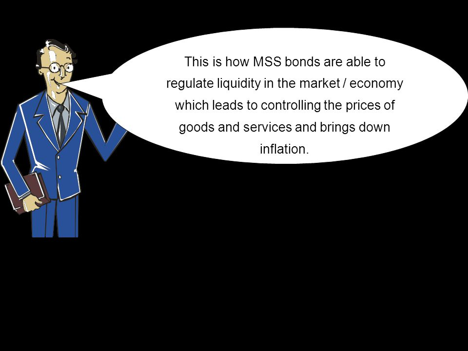 This is how MSS bonds are able to regulate liquidity in the market / economy which leads to controlling the prices of goods and services and brings do