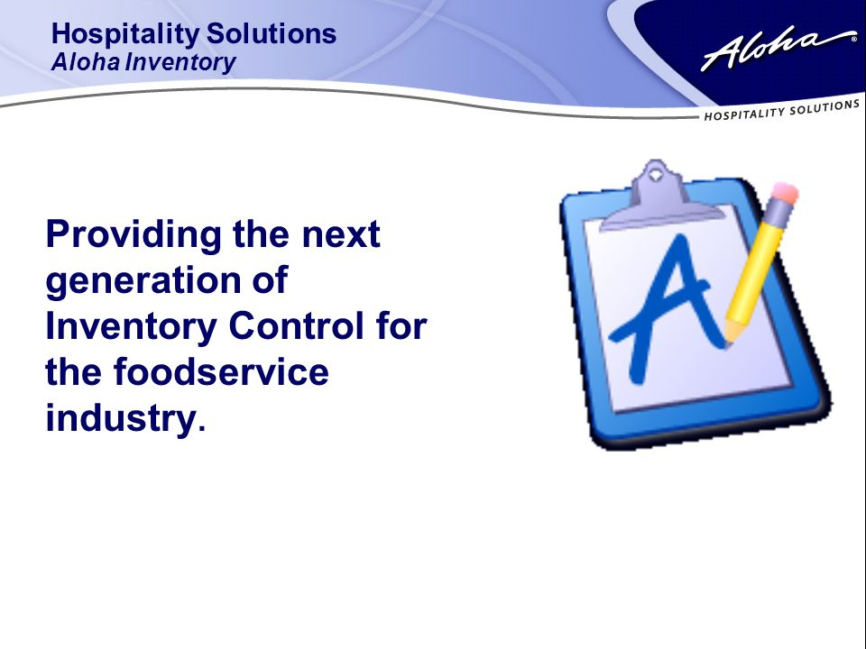 Hospitality Solutions Aloha Inventory Providing the next generation of Inventory Control for the foodservice industry.