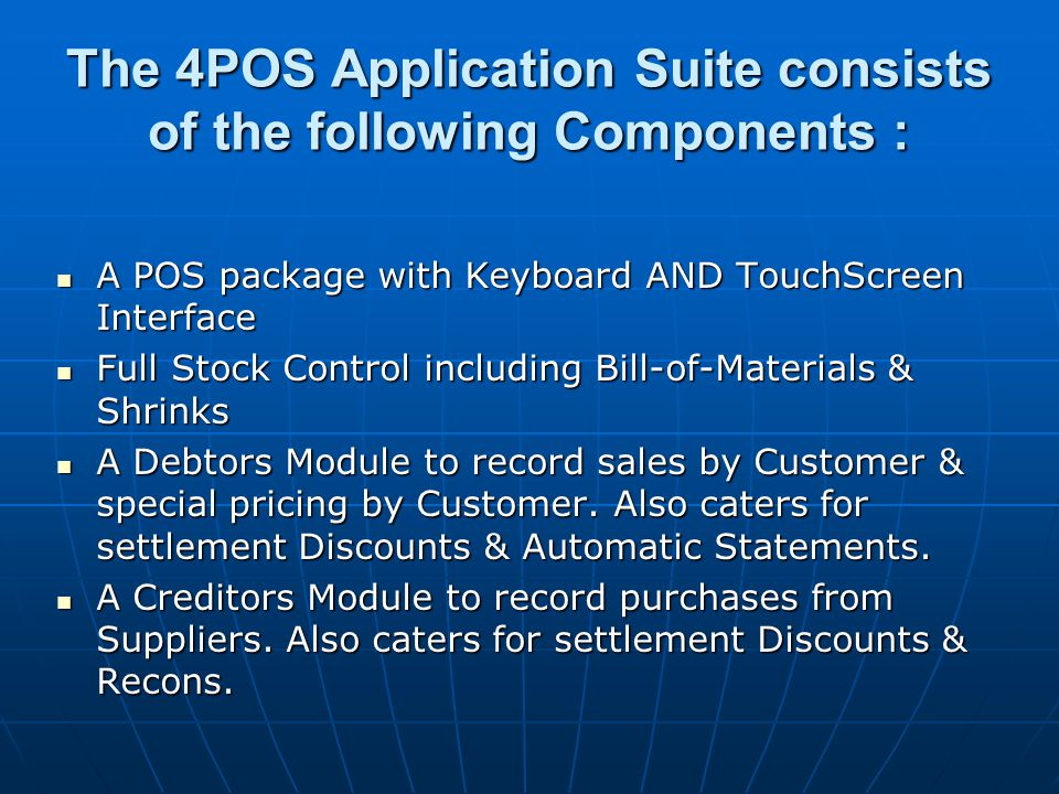 The 4POS Application Suite consists of the following Components : A POS package with Keyboard AND TouchScreen Interface A POS package with Keyboard AND TouchScreen Interface Full Stock Control including Bill-of-Materials & Shrinks Full Stock Control including Bill-of-Materials & Shrinks A Debtors Module to record sales by Customer & special pricing by Customer.