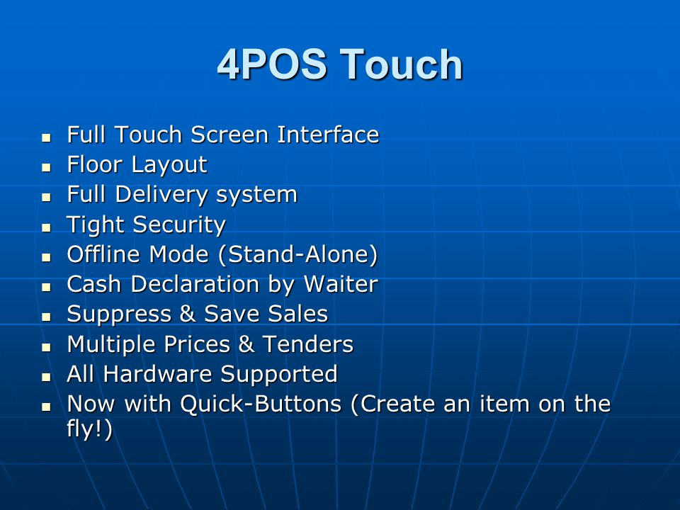 Full Touch Screen Interface Full Touch Screen Interface Floor Layout Floor Layout Full Delivery system Full Delivery system Tight Security Tight Security Offline Mode (Stand-Alone) Offline Mode (Stand-Alone) Cash Declaration by Waiter Cash Declaration by Waiter Suppress & Save Sales Suppress & Save Sales Multiple Prices & Tenders Multiple Prices & Tenders All Hardware Supported All Hardware Supported Now with Quick-Buttons (Create an item on the fly!) Now with Quick-Buttons (Create an item on the fly!)