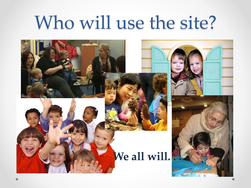 Who will use the site? We all will...