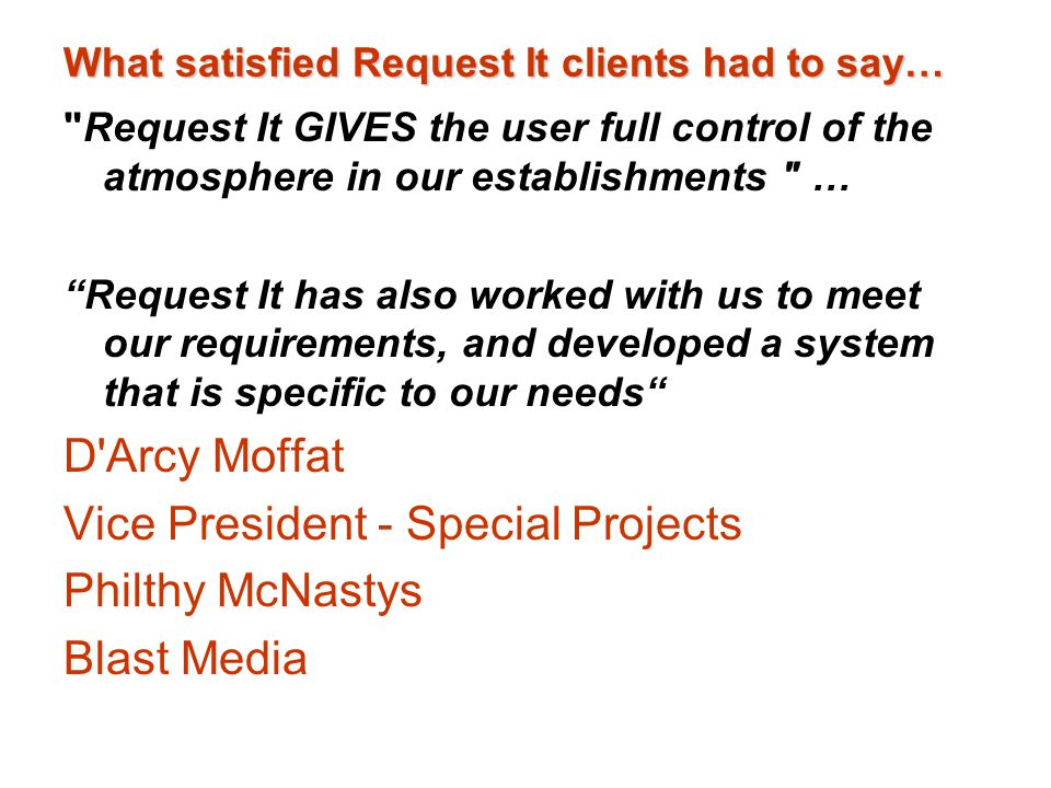 What satisfied Request It clients had to say… Request It GIVES the user full control of the atmosphere in our establishments … Request It has also worked with us to meet our requirements, and developed a system that is specific to our needs D Arcy Moffat Vice President - Special Projects Philthy McNastys Blast Media