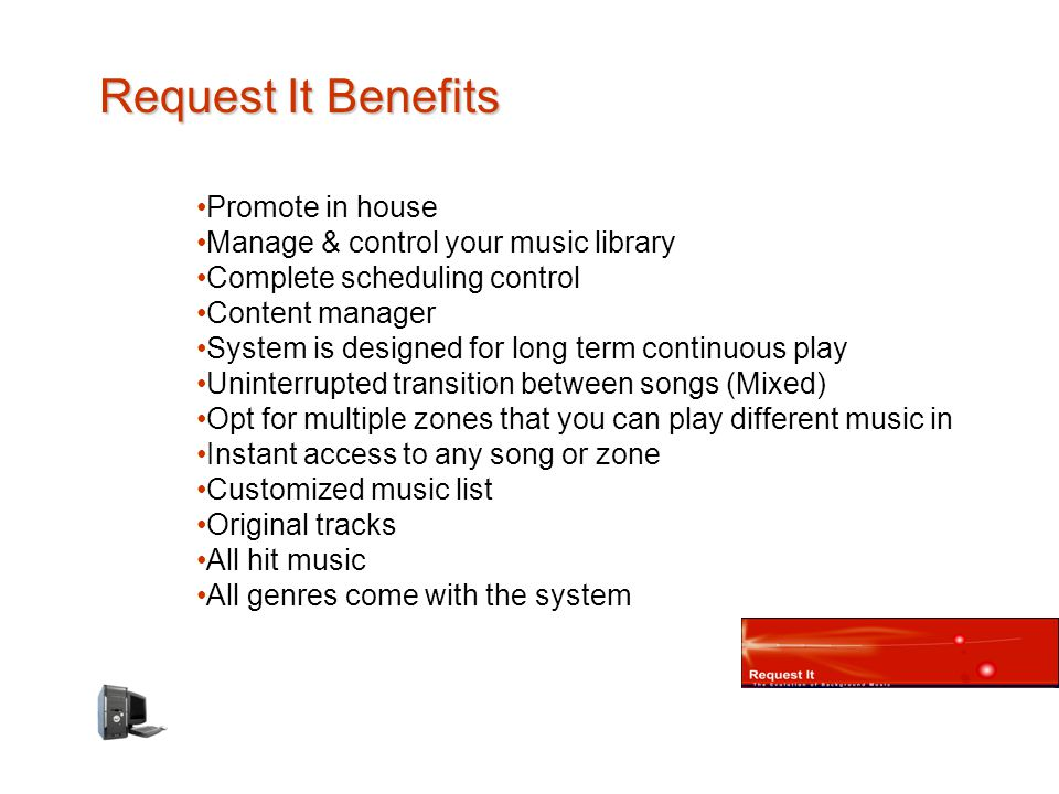 Request It Benefits Promote in house Manage & control your music library Complete scheduling control Content manager System is designed for long term continuous play Uninterrupted transition between songs (Mixed) Opt for multiple zones that you can play different music in Instant access to any song or zone Customized music list Original tracks All hit music All genres come with the system