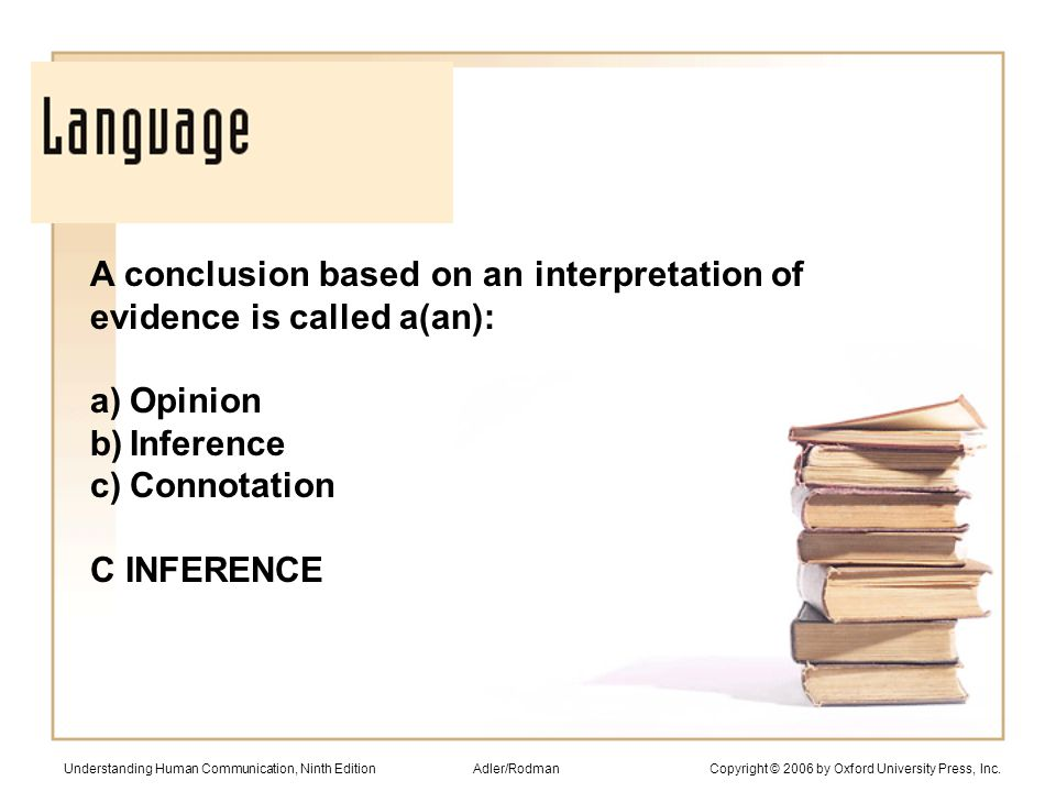 A conclusion based on an interpretation of evidence is called a(an): a)Opinion b)Inference c)Connotation C INFERENCE Understanding Human Communication, Ninth Edition Adler/Rodman Copyright © 2006 by Oxford University Press, Inc.