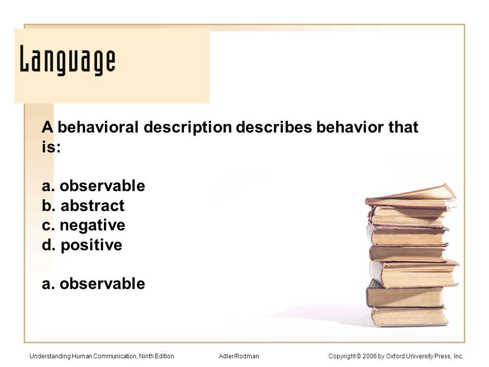 A behavioral description describes behavior that is: a. observable b. abstract c. negative d. positive a. observable Understanding Human Communication