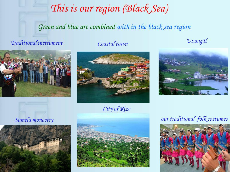 This is our region (Black Sea) Green and blue are combined with in the black sea region our traditional folk costumes Sumela monastry Uzungöl Traditional instrument Coastal town City of Rize
