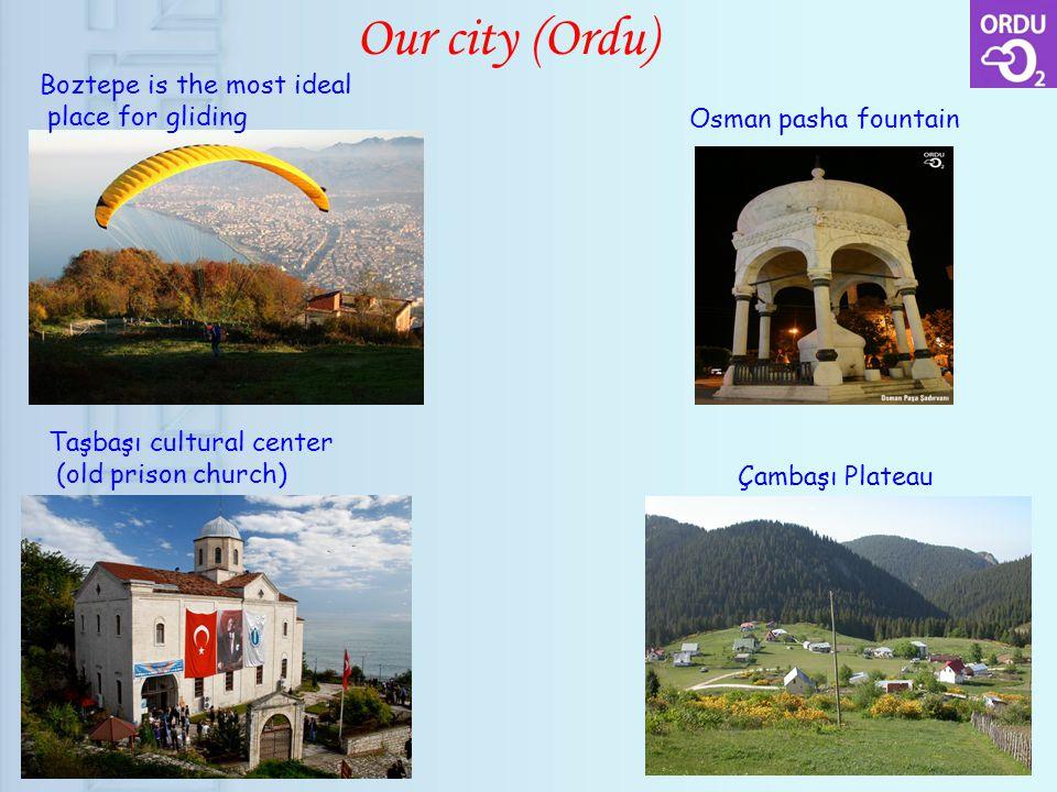 Our city (Ordu) Boztepe is the most ideal place for gliding Osman pasha fountain Taşbaşı cultural center (old prison church) Çambaşı Plateau