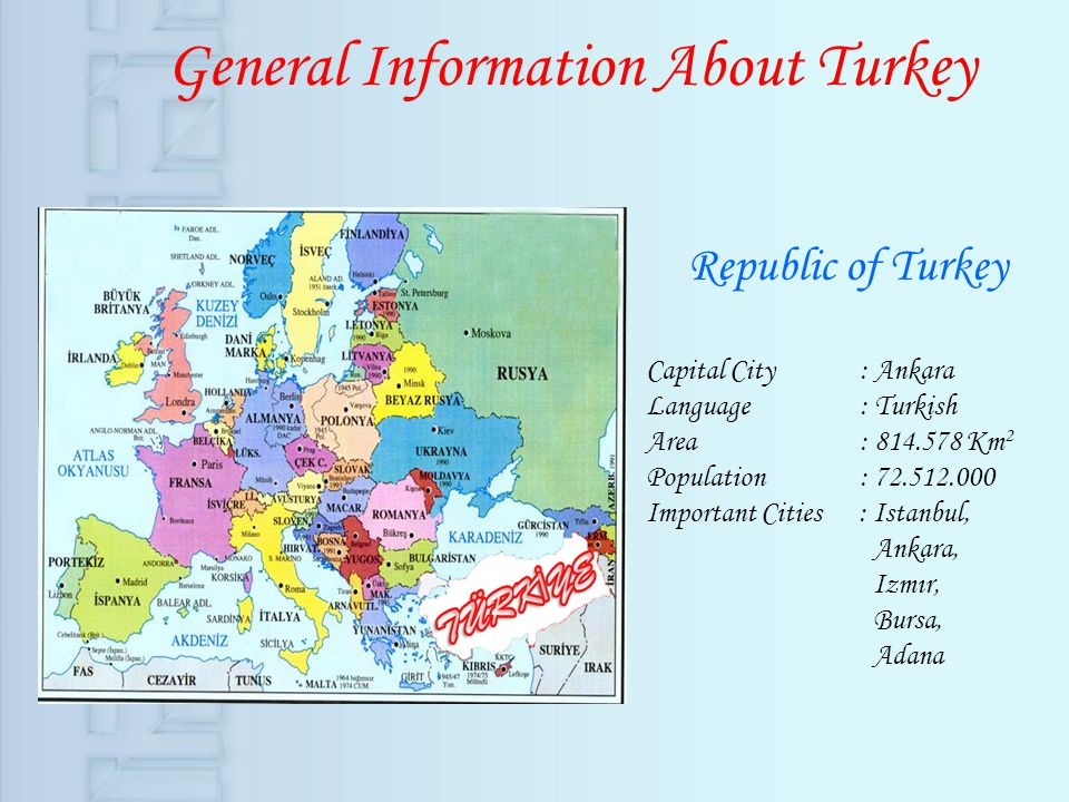 General Information About Turkey Republic of Turkey Capital City : Ankara Language : Turkish Area : 814.578 Km 2 Population : 72.512.000 Important Cit