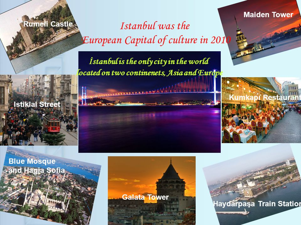 Istanbul was the European Capital of culture in 2010 Blue Mosque and Hagia Sofia Galata Tower Haydarpaşa Train Station Kumkapı Restaurant Istiklal Street İstanbul is the only city in the world located on two continenets, Asia and Europe Rumeli Castle Maiden Tower