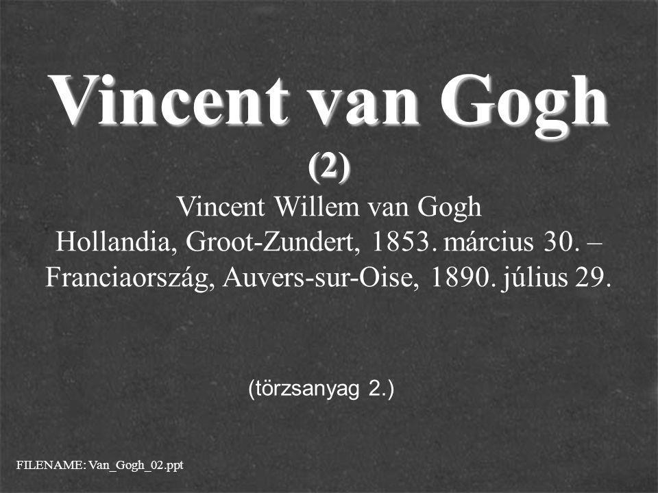 Vincent van Gogh (2) Vincent Willem van Gogh Hollandia, Groot-Zundert, 1853. március 30. – Franciaország, Auvers-sur-Oise, 1890. július 29. FILENAME: