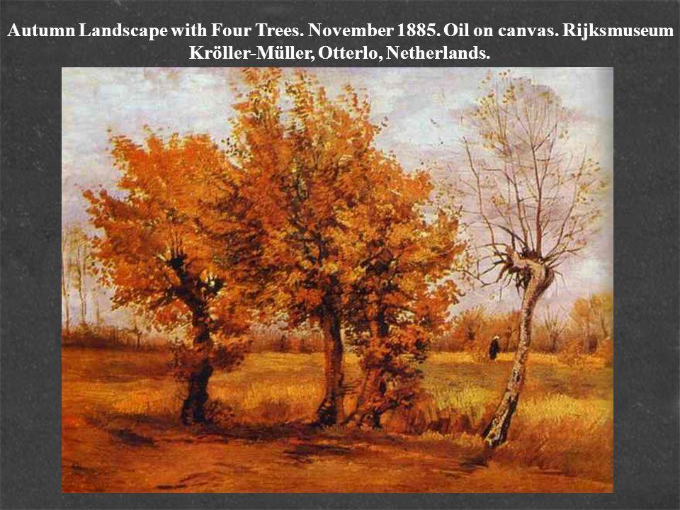 Autumn Landscape with Four Trees. November 1885. Oil on canvas. Rijksmuseum Kröller-Müller, Otterlo, Netherlands.