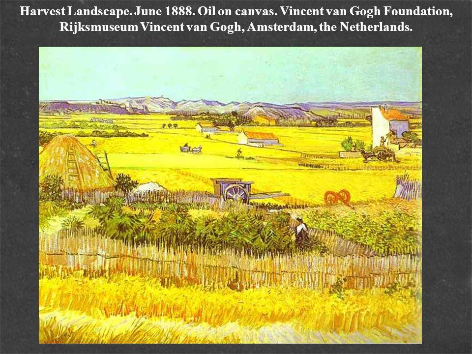 Harvest Landscape. June 1888. Oil on canvas. Vincent van Gogh Foundation, Rijksmuseum Vincent van Gogh, Amsterdam, the Netherlands.