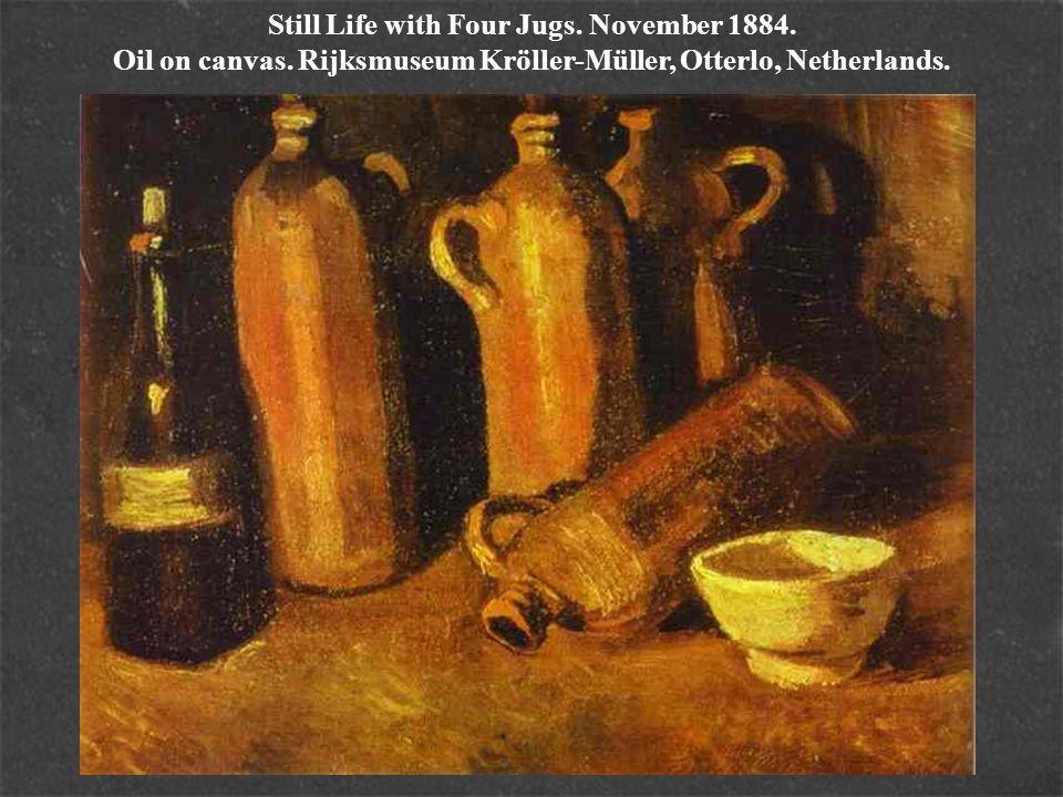 Still Life with Four Jugs. November 1884. Oil on canvas. Rijksmuseum Kröller-Müller, Otterlo, Netherlands.