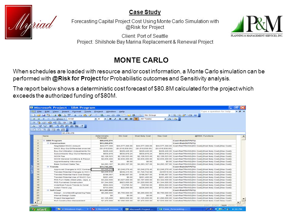 Case Study Forecasting Capital Project Cost Using Monte Carlo Simulation with @Risk for Project Client: Port of Seattle Project: Shilshole Bay Marina Replacement & Renewal Project MONTE CARLO When schedules are loaded with resource and/or cost information, a Monte Carlo simulation can be performed with @Risk for Project for Probabilistic outcomes and Sensitivity analysis.