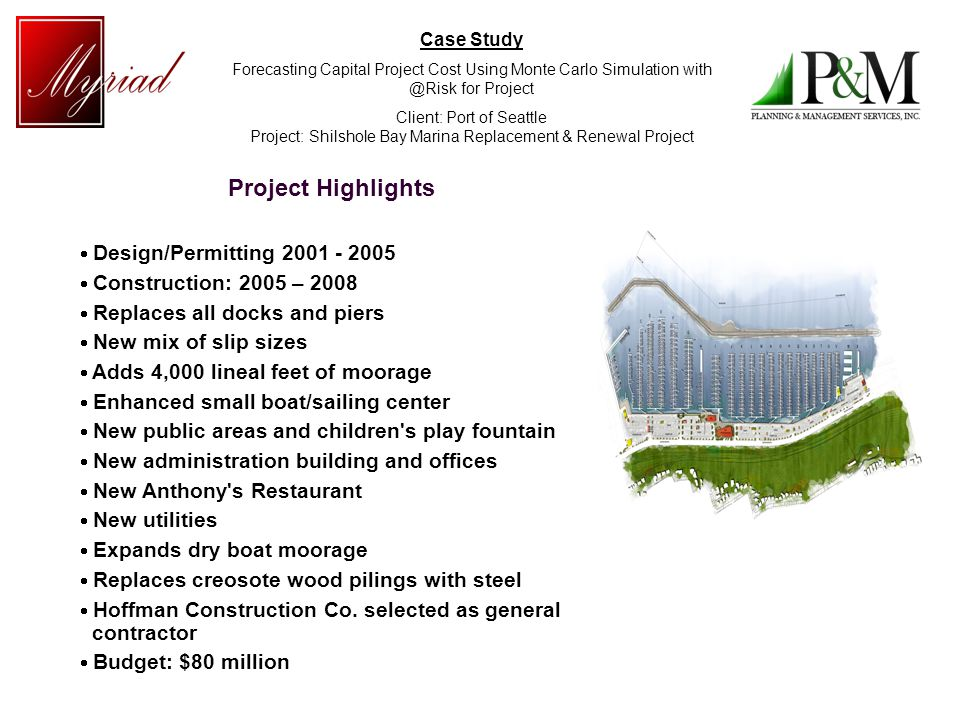 Case Study Forecasting Capital Project Cost Using Monte Carlo Simulation with @Risk for Project Client: Port of Seattle Project: Shilshole Bay Marina Replacement & Renewal Project Project Highlights Design/Permitting 2001 - 2005 Construction: 2005 – 2008 Replaces all docks and piers New mix of slip sizes Adds 4,000 lineal feet of moorage Enhanced small boat/sailing center New public areas and children s play fountain New administration building and offices New Anthony s Restaurant New utilities Expands dry boat moorage Replaces creosote wood pilings with steel Hoffman Construction Co.