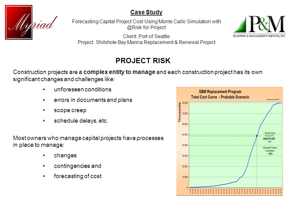 Case Study Forecasting Capital Project Cost Using Monte Carlo Simulation with @Risk for Project Client: Port of Seattle Project: Shilshole Bay Marina Replacement & Renewal Project PROJECT RISK Construction projects are a complex entity to manage and each construction project has its own significant changes and challenges like: unforeseen conditions errors in documents and plans scope creep schedule delays, etc.