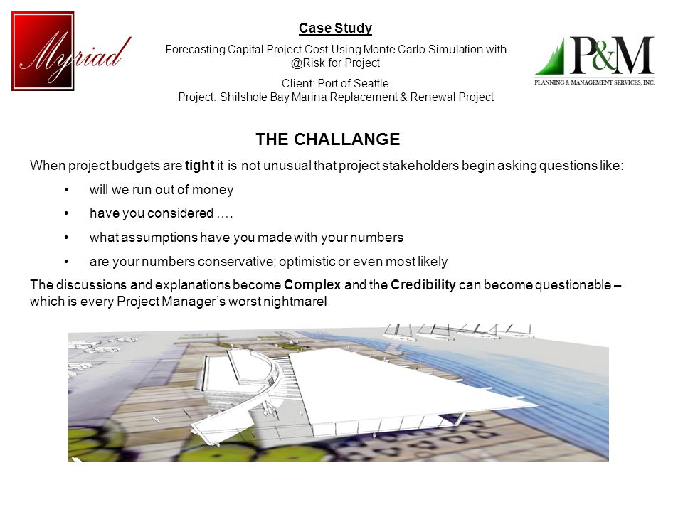 Case Study Forecasting Capital Project Cost Using Monte Carlo Simulation with @Risk for Project Client: Port of Seattle Project: Shilshole Bay Marina Replacement & Renewal Project THE CHALLANGE When project budgets are tight it is not unusual that project stakeholders begin asking questions like: will we run out of money have you considered ….