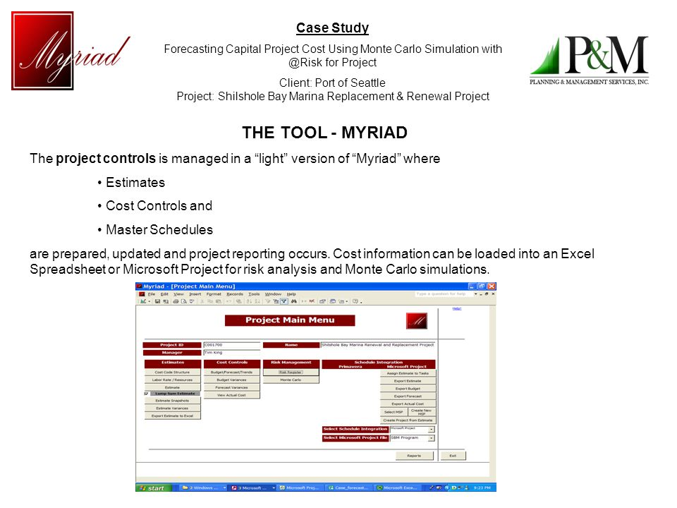 Case Study Forecasting Capital Project Cost Using Monte Carlo Simulation with @Risk for Project Client: Port of Seattle Project: Shilshole Bay Marina Replacement & Renewal Project Project Budgets and Cost Forecasting are managed via Variance Control module and input for forecasting is derived from project spending and a cost trend module.