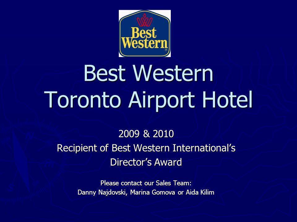 Best Western Toronto Airport Hotel 2009 & 2010 Recipient of Best Western Internationals Directors Award Please contact our Sales Team: Danny Najdovski, Marina Gomova or Aida Kilim
