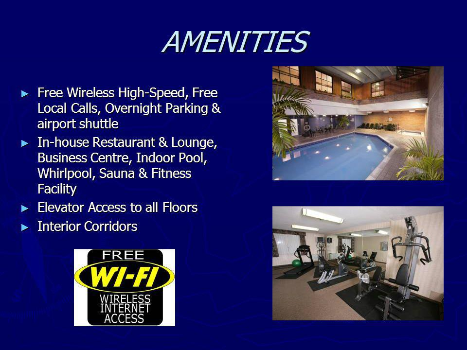 AMENITIES Free Wireless High-Speed, Free Local Calls, Overnight Parking & airport shuttle Free Wireless High-Speed, Free Local Calls, Overnight Parking & airport shuttle In-house Restaurant & Lounge, Business Centre, Indoor Pool, Whirlpool, Sauna & Fitness Facility In-house Restaurant & Lounge, Business Centre, Indoor Pool, Whirlpool, Sauna & Fitness Facility Elevator Access to all Floors Elevator Access to all Floors Interior Corridors Interior Corridors