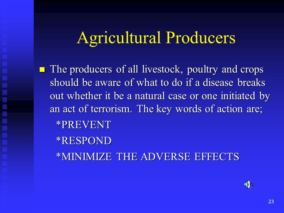23 Agricultural Producers The producers of all livestock, poultry and crops should be aware of what to do if a disease breaks out whether it be a natural case or one initiated by an act of terrorism.